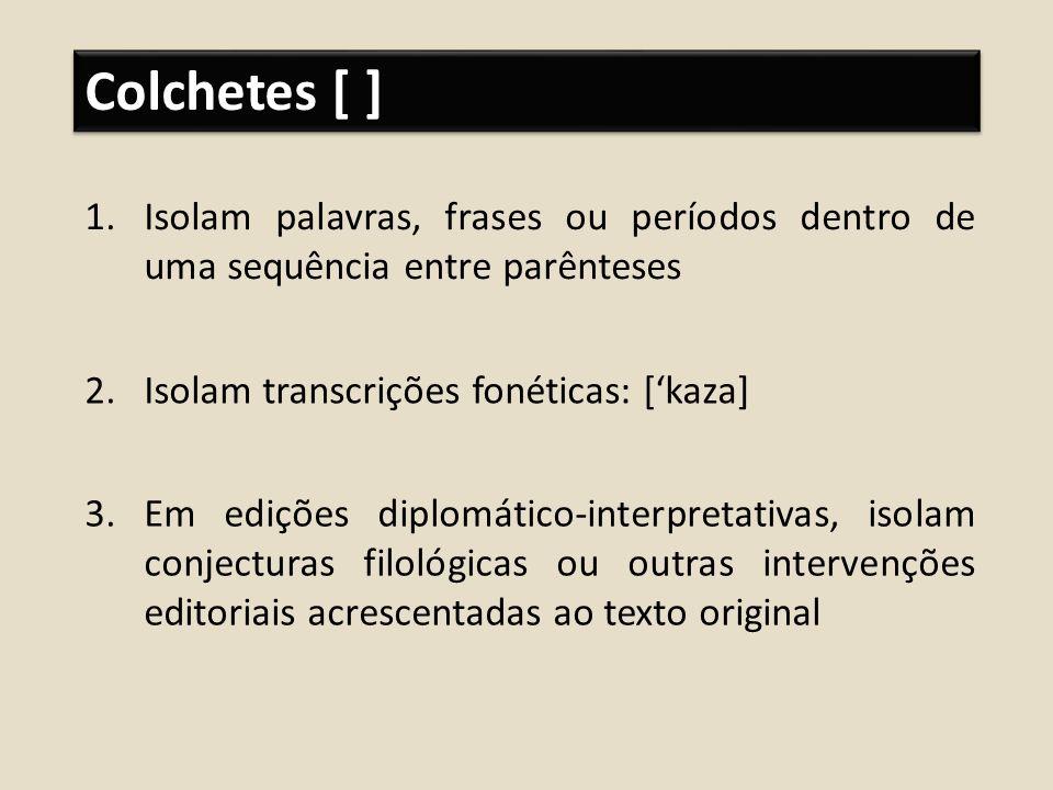 Colchetes [ ] Isolam palavras, frases ou períodos dentro de uma sequência entre parênteses. Isolam transcrições fonéticas: ['kaza]
